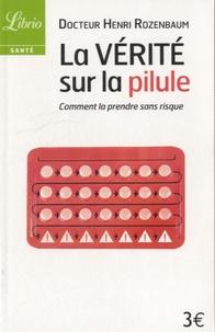 Henri Rozenbaum - La vérité sur la pilule - Comment la prendre sans risque.