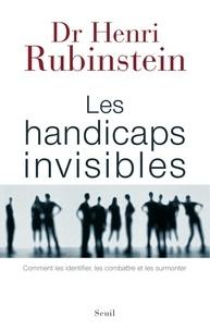 Henri Rubinstein - Les handicaps invisibles - Comment les identifier, les combattre, les surmonter.