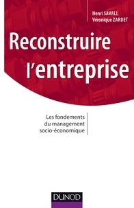 Henri Savall et Véronique Zardet - Reconstruire l'entreprise - Les fondements du management socioé-conomique.