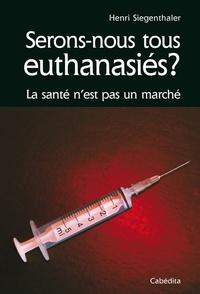 Henri Siegenthaler - Serons nous tous euthanasiés ? - La santé n'est pas un marché.
