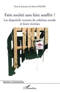 Henri Solans et Robert Barnoyer - Faire société sans faire souffrir ? - Les dispositifs vecteurs de cohésion sociale et leurs victimes.