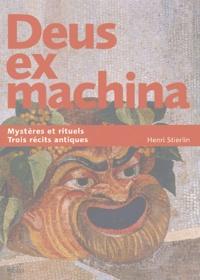 Henri Stierlin - Deus ex machina - Trois récits révèlent leurs mystères et rituels antiques.