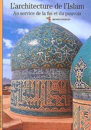 Henri Stierlin - L'architecture de l'Islam - Au service de la foi et du pouvoir.