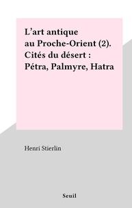 Henri Stierlin - L'art antique au Proche-Orient (2). Cités du désert : Pétra, Palmyre, Hatra.