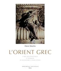 L'Orient grec- L'art hellénistique et romain, d'Alexandre à Dioclétien - Henri Stierlin |