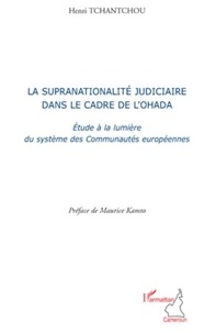 Henri Tchantchou - La supranationalité judiciaire dans le cadre de l'Ohada - Etude à la lumière des systèmes de Communautés européennes.