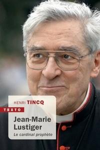 Henri Tincq - Jean-Marie Lustiger - Le cardinal prophète.