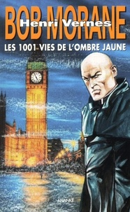 Henri Vernes - Bob Morane  : Les 1001 vies de l'Ombre Jaune suivi de La jeunesse de l'Ombre Jaune.