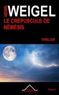 Henri Weigel - La quadrilogie de Némésis Tome 3 : Le crépuscule de Némésis.