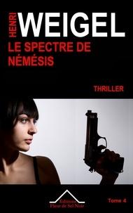 Henri Weigel - La quadrilogie de Némésis Tome 4 : Le spectre de Némésis.