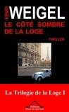 Henri Weigel - La trilogie de la loge Tome 1 : Le côté sombre de la loge.