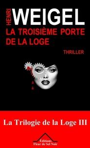 Henri Weigel - La trilogie de la loge Tome 3 : La troisième porte de la loge.