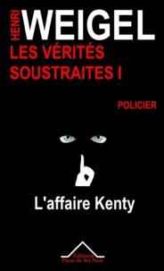 Henri Weigel - Les Vérités Soustraites 1 - L'affaire Kenty.