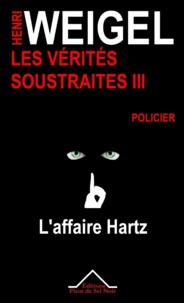 Henri Weigel - Les vérités soustraites 3 - L'affaire Hartz.