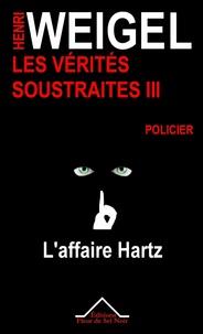 Henri Weigel - Les vérités soustraites Tome 3 : L'affaire Hartz.