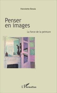 Penser en images- La force de la peinture - Henriette Bessis |