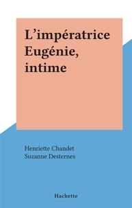 Henriette Chandet et Suzanne Desternes - L'impératrice Eugénie, intime.