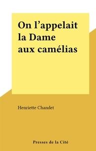 Henriette Chandet - On l'appelait la Dame aux camélias.
