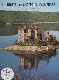 Henriette de Ganay et  Collectif - La route des châteaux d'Auvergne.