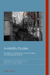 Henriette Steiner et Kristin Veel - Invisibility Studies - Surveillance, Transparency and the Hidden in Contemporary Culture.