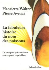Henriette Walter et Pierre Avenas - La Fabuleuse histoire du nom des poissons - Du tout petit poisson-clown au très grand requin blanc.