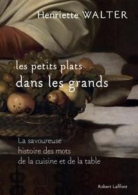 Henriette Walter - Les petits plats dans les grands - La savoureuse histoire des mots de la cuisine et de la table.