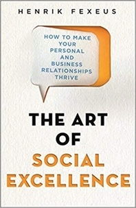 Henrik Fexeus - The Art of Social Excellence - How to Make Your Personal and Business Relationships Thrive.