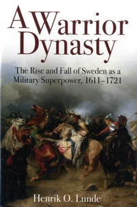 Henrik O Lunde - A Warrior Dynasty - The Rise and Decline of Sweden as a Military Superpower, 1611-1721.