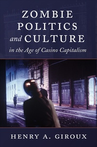 Henry A. Giroux - Zombie Politics and Culture in the Age of Casino Capitalism.