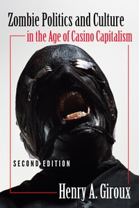 Henry A. Giroux - Zombie Politics and Culture in the Age of Casino Capitalism - Second Edition.