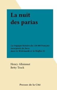 Henry Allainmat et Betty Truck - La nuit des parias - La tragique histoire des 130 000 Français incorporés de force dans la Wehrmacht et la Waffen SS.