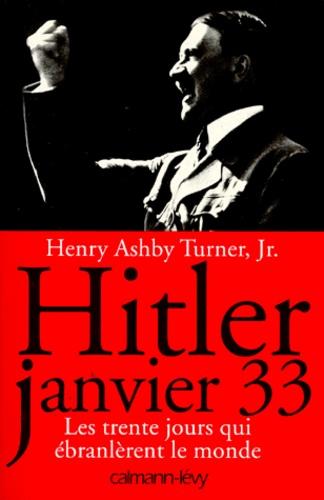 Henry-Ashby Turner - Hitler Janvier 33 - Les trente jours qui ébranlèrent le monde.