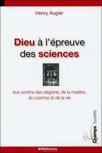 Henry Augier - Dieu à l'épreuve des sciences - Aux confins des religions, de la matière, du cosmos et de la vie.