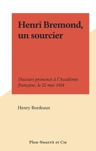 Henry Bordeaux - Henri Bremond, un sourcier - Discours prononcé à l'Académie française, le 22 mai 1924.