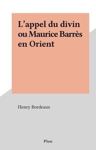 Henry Bordeaux - L'appel du divin ou Maurice Barrès en Orient.