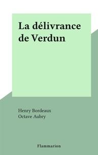 Henry Bordeaux et Octave Aubry - La délivrance de Verdun.