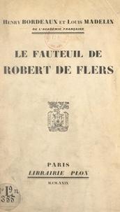 Henry Bordeaux et Louis Madelin - Le fauteuil de Robert de Flers - Discours prononcés dans la séance publique tenue par l'Académie française pour la réception de M. Louis Madelin, le 23 mai 1929.