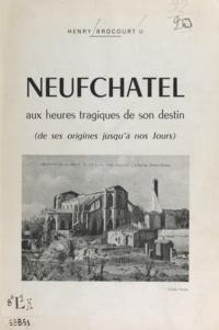 Henry Brocourt - Neufchâtel aux heures tragiques de son destin - De ses origines jusqu'à nos jours.