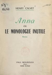 Henry Calvet - Anna - Ou Le monologue inutile.