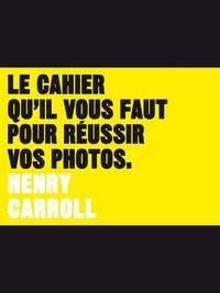 Henry Carroll - Le cahier qu'il vous faut pour réussir vos photos.