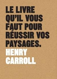 Henry Carroll - Le livre qu'il vous faut pour réussir vos paysages.