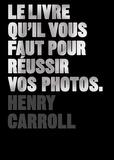 Henry Carroll - Le livre qu'il vous faut pour réussir vos photos.