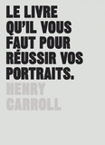 Henry Carroll - Le livre qu'il vous faut pour réussir vos portraits.