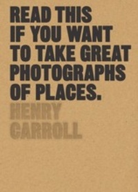 Henry Carroll - Read this if you want to take great photographs of places.
