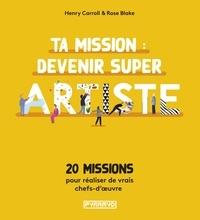 Henry Carroll et Rose Blake - Ta mission : devenir super artiste - 20 missions pour réalis - 20 MISSIONS POUR RÉUSSIR TES ŒUVRES COMME UN PRO.