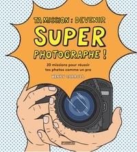 Ta mission : devenir super photographe !- 20 missions pour réussir tes photos comme un pro - Henry Carroll |