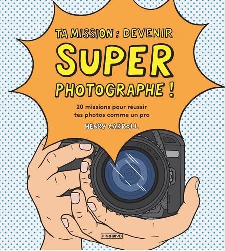 Henry Carroll - Ta mission : devenir super photographe ! - 20 missions pour réussir tes photos comme un pro.