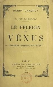 Henry Champly - Le pèlerin de Vénus - Croisière païenne en Orient.