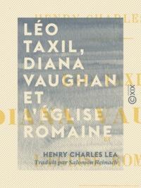 Henry Charles Lea et Salomon Reinach - Léo Taxil, Diana Vaughan et l'Église romaine - Histoire d'une mystification.