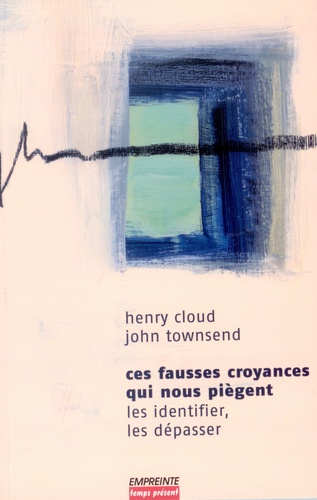 Henry Cloud et John Towsend - Ces fausses croyances qui nous piègent - Les identifier, les dépasser.